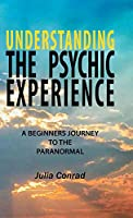 Understanding the Psychic Experience: A Beginners Journey to the Paranormal