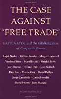 The Case Against Free Trade: GATT, NAFTA and the Globalization of Corporate Power An Earth Island Press Book