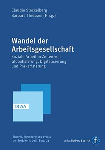 Wandel der Arbeitsgesellschaft: Soziale Arbeit in Zeiten von Globalisierung, Digitalisierung und Prekarisierung (Theorie, Forschung und Praxis der Sozialen Arbeit)