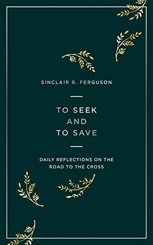 To Seek and to Save: Daily Reflections on the Road to the Cross by [Sinclair B Ferguson]