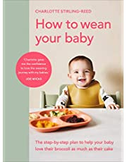 How to Wean Your Baby: The step-by-step plan to help your baby love their broccoli as much as their cake