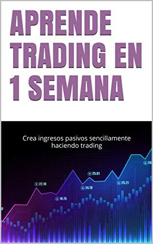 APRENDE TRADING EN 1 SEMANA: Crea ingresos pasivos sencillamente haciendo trading