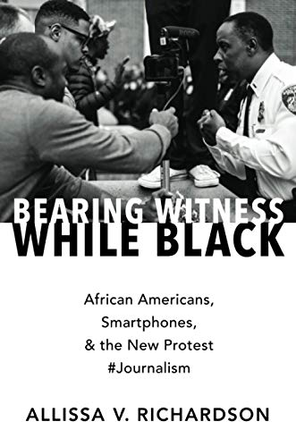 Compare Textbook Prices for Bearing Witness While Black: African Americans, Smartphones, and the New Protest #Journalism  ISBN 9780190935535 by Richardson, Allissa V.