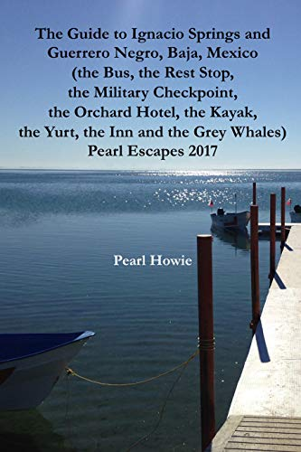 The Guide to Ignacio Springs and Guerrero Negro, Baja, Mexico (the Bus, the Rest Stop, the Military Checkpoint, the Orchard Hotel, the Kayak, the Yurt, ... Whales) Pearl Escapes 2017 (English Edition)