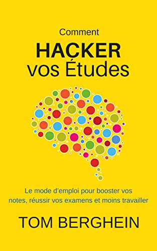 Comment Hacker vos Études: Le mode d'emploi pour booster vos notes, réussir vos examens et moins travailler (French Edition)