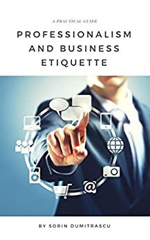 Professionalism and Business Etiquette: A Practical Guide (Productivity Book 6) by [Sorin Dumitrascu]