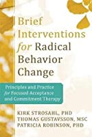 Brief Interventions for Radical Change: Principles and Practice for Focused Acceptance & Commitment Therapy