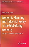 Economic Planning and Industrial Policy in the Globalizing Economy: Concepts, Experience and Prospects (Public Administration, Governance and Globalization, 13)