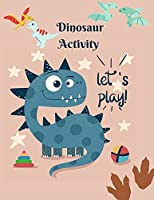 Dinosaur Activity let's play!: Book for Kids Ages 4-8 A Fun Kid Workbook Game For Learning, Coloring, Dot To Dot, Mazes, Word Search, Color by number and More!