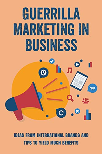Guerrilla Marketing In Business: Ideas From International Brands And Tips To Yield Much Benefits: Unconventional Marketing Tactics (English Edition)
