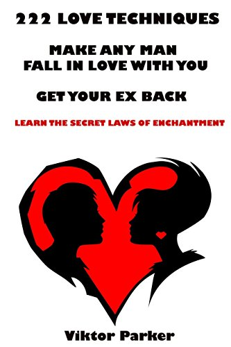 222 Love Techniques to Make Any Man Fall in Love With You & Get Your Ex Back. Learn The Rules and Secret Laws of Enchantment: 222 Love Techniques to Get ... Back and Make Him Miss...