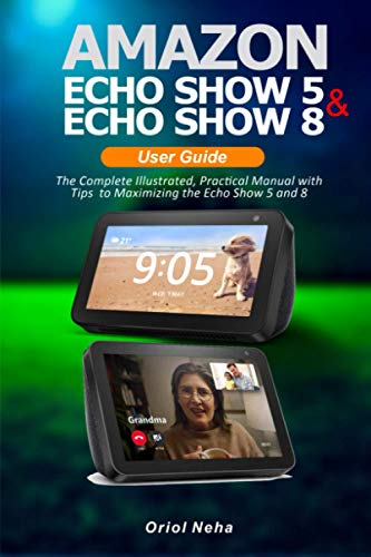 Amazon Echo Show 5 & Echo Show 8 User Guide: The Complete Illustrated, Practical Manual with Tips to Maximizing the Echo Show 5 and 8