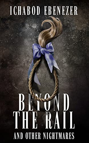 Beyond the Rail and Other Nightmares: Thirteen Tales of Horror and Dark Fiction by [Ichabod Ebenezer]