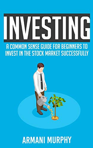 Investing: A Common Sense Guide for Beginners to Invest In the Stock Market...