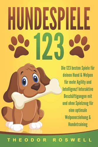 HUNDESPIELE: Die 123 besten Spiele für deinen Hund & Welpen für mehr Agility und Intelligenz! Interaktive Beschäftigungen mit und ohne Spielzeug für eine optimale Welpenerziehung & Hundetraining
