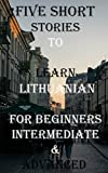 Five Short Stories To Learn Lithuanian For Beginners, Intermediate, & Advanced: Immerse yourself into a world of five written and translated ... (Learn A Foreign Language In Under A Year)