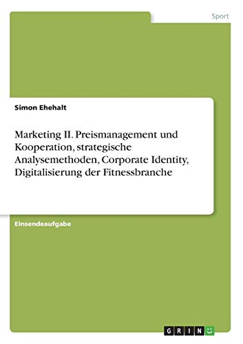 Marketing II. Preismanagement und Kooperation, strategische Analysemethoden, Corporate Identity, Digitalisierung der Fitnessbranche