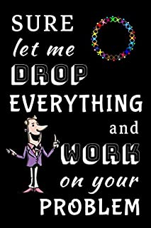 Sure Let Me Drop Everything And Work On Your Problem : Lined Notebook Journal: Funny Gag Gift for Work, Boss, Coworker, Employee, Teams, Men, Women, e.t.c