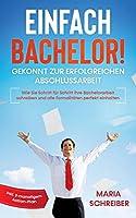 Einfach Bachelor! - Gekonnt zur erfolgreichen Abschlussarbeit: Wie Sie Schritt fuer Schritt Ihre Bachelorarbeit schreiben und alle Formalitaeten perfekt einhalten - inkl. 3-monatigem Action-Plan
