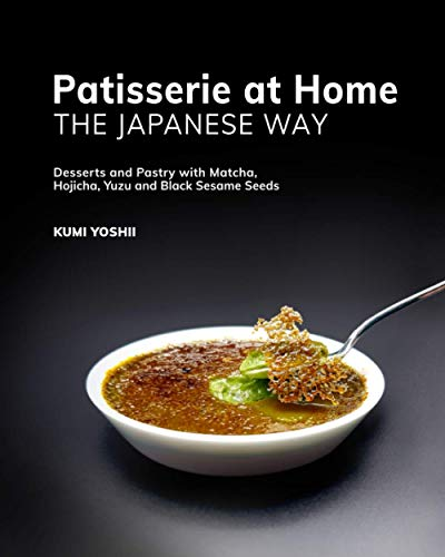 Patisserie at Home – The Japanese Way: Desserts and Pastry with Matcha, Hojicha, Yuzu and Black Sesame Seeds