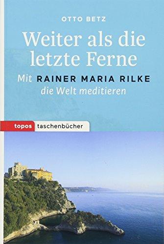 Weiter als die letzte Ferne: Mit Rainer Maria Rilke die Welt meditieren (Topos Taschenbücher)