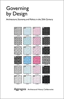 Governing by Design: Architecture, Economy, and Politics in the Twentieth Century