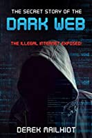 The Secret Story of the Dark Web: The Illegal Internet Exposed! Front Cover