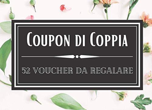 Coupon di Coppia - 52 Voucher da Regalare: 52 buoni regalo da usare insieme al proprio partner per non annoiarsi mai