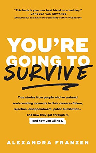 You\'re Going to Survive: True Stories about Adversity, Rejection, Defeat, Terrible Bosses, Online Trolls, 1-Star Yelp Reviews, and Other Soul-Crushing ... to Get Through It (Adversity Book, Job Loss)