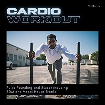 Cardio Workout - Pulse Pounding And Sweat Inducing EDM And Vocal House Tracks, Vol. 17