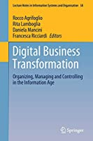 Digital Business Transformation: Organizing, Managing and Controlling in the Information Age (Lecture Notes in Information Systems and Organisation, 38)
