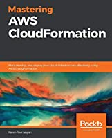 Mastering AWS CloudFormation: Plan, develop, and deploy your cloud infrastructure effectively using AWS CloudFormation Front Cover