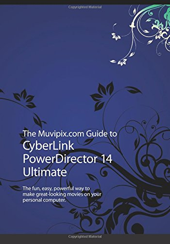 The Muvipix.com Guide to CyberLink PowerDirector 14 Ultimate: The fun, easy, powerful way to make great-looking movies on your personal computer