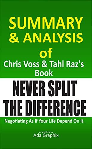 Summary and Analysis of Chrіѕ Vоѕѕ аnd Tаhl Raz's Book, Never Split The Difference.: Negotiating Aѕ If Your Lіfе Dереndеd On It. (English Edition)