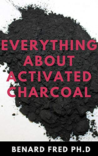 EVERYTHING ABOUT ACTIVATED CHARCOAL : Expert Guide on Using Activated Charcoal for Oral Health, Beauty and Lots More (English Edition)