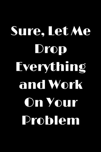 Sure, Let Me Drop Everything and Work On Your Problem: Funny Lined Notebook, Humor Journal,Original Gag Gift For Retirement, Coworker, Employees, Colleagues, Birthday, Valentine's Day