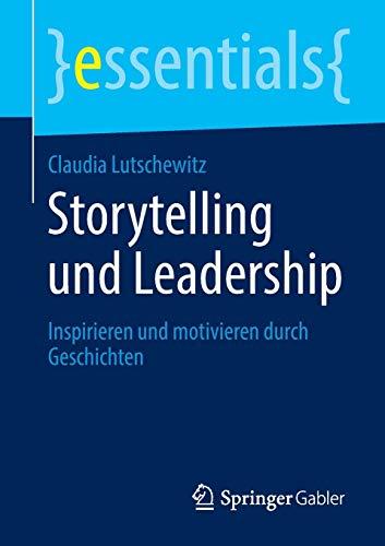 Storytelling und Leadership: Inspirieren und motivieren durch Geschichten (essentials)