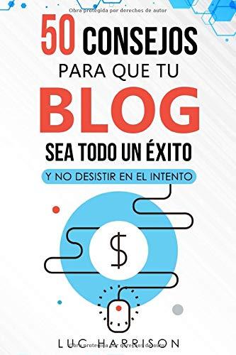 50 consejos para que tu blog sea todo un éxito y no desistir en el intento. Gana dinero online: Blogging. Estrategias para generar ingresos con tu blog.