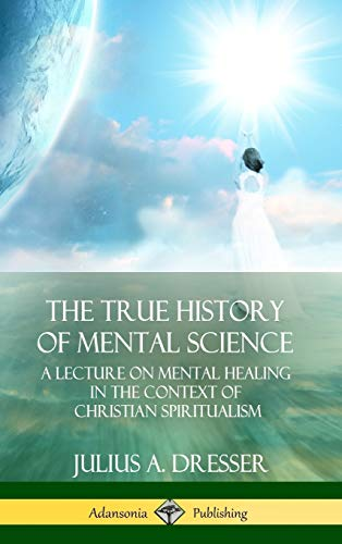 The True History of Mental Science: A Lecture on Mental Healing in the Context of Christian Spiritualism (Hardcover)