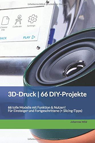 3D-Druck | 66 DIY-Projekte: 66 tolle Modelle mit Funktion & Nutzen! Für Einsteiger und Fortgeschrittene (+ Slicing-Tipps)