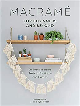 Macramé for Beginners and Beyond: 24 Easy Macramé Projects for Home and Garden by [Amy Mullins, Marnia Ryan-Raison]