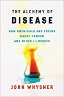 The Alchemy of Disease: How Chemicals and Toxins Cause Cancer and Other Illnesses