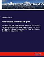Mathematical and Physical Papers: Elasticity, Heat, Electro-Magnetism; collected from different Scientific Periodicals from May, 1841 to the Present Times; with supplementary articles written for the present Volume and Hitherto unpublished - Vol. 3