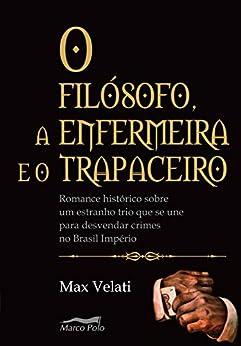 O filósofo, a enfermeira e o trapaceiro: romance histórico sobre um estranho trio que se une para desvendar crimes no Brasil império por [Max Velatti]
