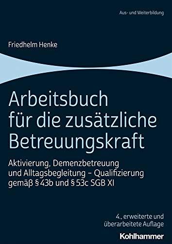 Arbeitsbuch für die zusätzliche Betreuungskraft: Aktivierung, Demenzbetreuung und Alltagsbegleitung - Qualifizierung gemäß § 43b und § 53c SGB XI
