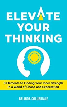 Elevate Your Thinking: 8 Elements to Finding Your Inner Strength in a World of Chaos and Expectation by [Belinda Colubriale]