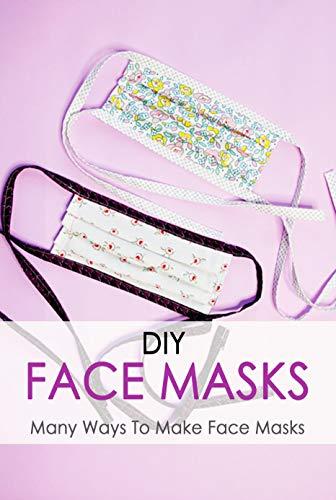 DIY Face Masks: Many Ways To Make Face Masks: Perfect Gift For Holiday (English Edition)