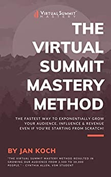 The Virtual Summit Mastery Method: Learn how to host virtual events and step on the fast track to exponentially grow your audience, influence, and revenue - even if you are starting from scratch. by [Jan Koch]