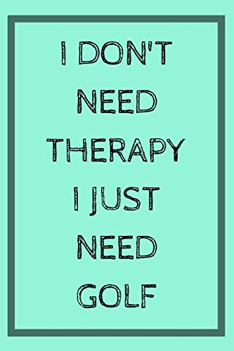 I don't Need Therapy I Just Need Golf: Funny Golf Golfers Book Notepad Notebook Composition and Journal Gratitude Diary Gift present