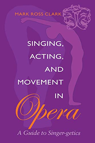 Singing, Acting, and Movement in Opera: A Guide to...